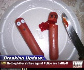 Breaking Update: - Hotdog killer strikes again! Police are baffled!