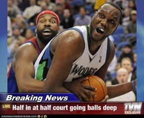 Breaking News - Half in at half court going balls deep