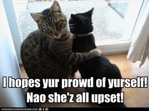 I hopes yur prowd of yurself!  Nao she'z all upset!