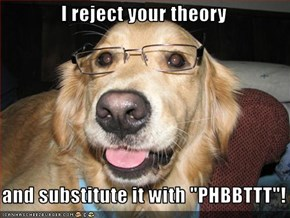 "I reject your theory     and substitute it with ""PHBBTTT""!"