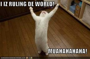 I IZ RULING DE WORLD!  MUAHAHAHAHA!