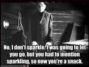 No, I don't sparkle. I was going to let you go, but you had to mention sparkling, so now you're a snack.