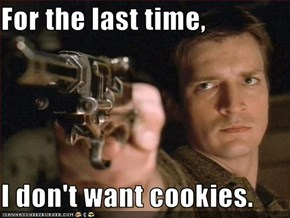 For the last time,  I don't want cookies.