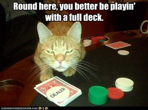 Round here, you better be playin' with a full deck.