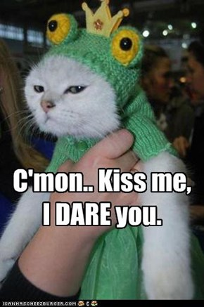 C'mon.. Kiss me,  I DARE you.