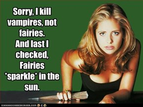 Sorry, I kill vampires, not fairies. And last I checked, Fairies *sparkle* in the sun.