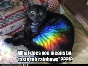 "What does you means by  ""taste teh rainbows""???!?"