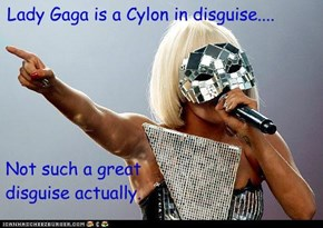 Lady Gaga is a Cylon in disguise....