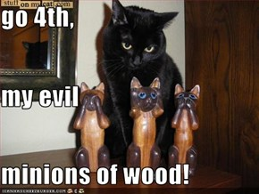 go 4th, my evil minions of wood!