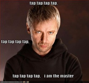 tap tap tap tap,  tap tap tap tap, tap tap tap tap,    i am the master