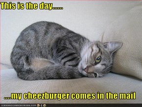 This is the day......  ....my cheezburger comes in the mail