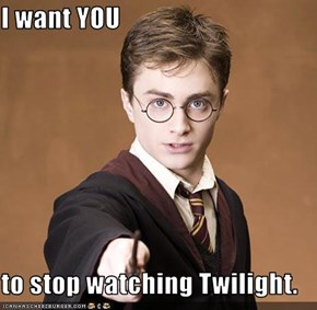 I want YOU  to stop watching Twilight.