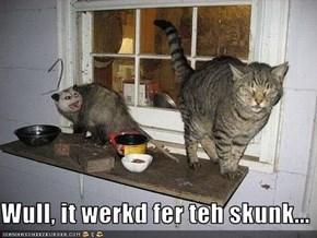 Wull, it werkd fer teh skunk...
