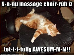 N-n-nu massage chair-ruh iz     tot-t-t-tully AWESUM-M-M!!