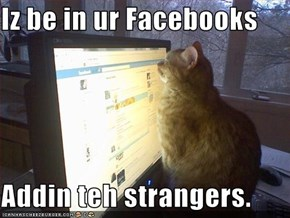 Iz be in ur Facebooks  Addin teh strangers.