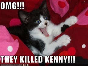 OMG!!!  THEY KILLED KENNY!!!