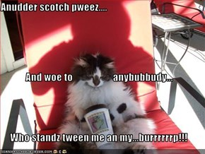 Anudder scotch pweez.... And woe to                    anybubbudy...  Who standz tween me an my...burrrrrrp!!!