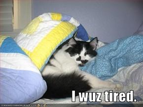 I wuz tired.