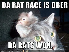 DA RAT RACE IS OBER       DA RATS WON.