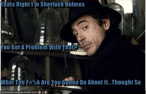 Thats Right I'm Sherlock Holmes You Got A Problem With That? What The F#%k Are You Gonna Do About It...Thought So