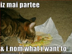 iz mai partee  & i nom what i want to