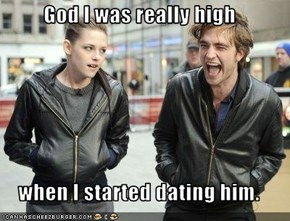 God I was really high   when I started dating him.