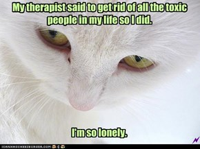 My therapist said to get rid of all the toxic people in my life so I did.