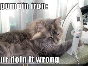 pumpin iron:  ur doin it wrong