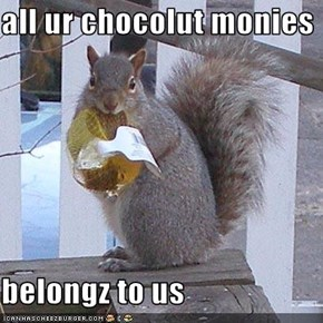 all ur chocolut monies  belongz to us