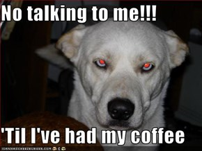No talking to me!!!  'Til I've had my coffee