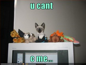 u cant  c me...