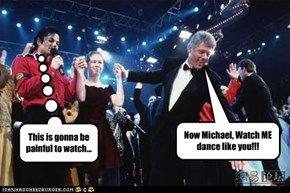 Now Michael, Watch ME dance like you!!!