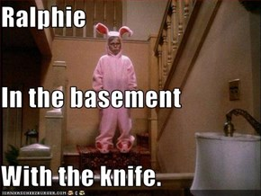 Ralphie In the basement With the knife.