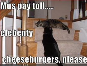 Mus pay toll..... elebenty  cheeseburgers, please.