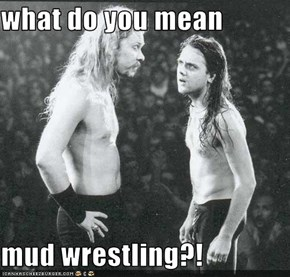 what do you mean  mud wrestling?!