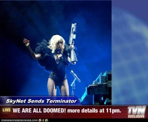 SkyNet Sends Terminator - WE ARE ALL DOOMED! more details at 11pm.