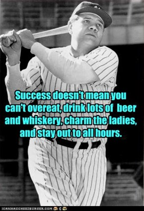 Success doesn't mean you can't overeat, drink lots of  beer and whiskery, charm the ladies, and stay out to all hours.