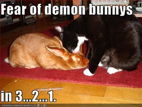 Fear of demon bunnys  in 3...2...1.