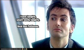 I have fangirls, smart, nerdy fangirls.  Beat that Pattinson.
