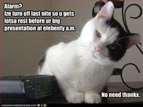 Alarm? Ize turn off last nite so u gets lotsa rest before ur big presentation at elebenty a.m.