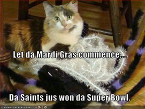 Let da Mardi Gras commence.... Da Saints jus won da Super Bowl.