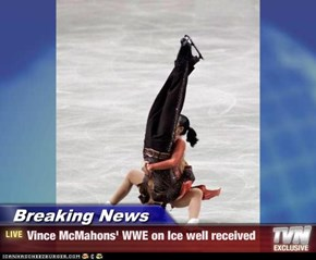 Breaking News - Vince McMahons' WWE on Ice well received
