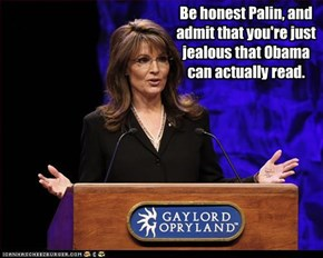 Be honest Palin, and admit that you're just jealous that Obama can actually read.