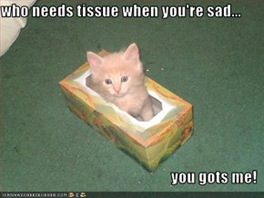 who needs tissue when you're sad...  you gots me!