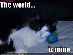 The world...  iz mine