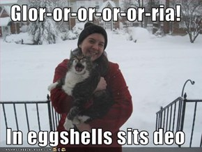 Glor-or-or-or-or-ria!  In eggshells sits deo