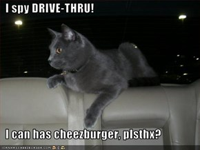 I spy DRIVE-THRU!        I can has cheezburger, plsthx?