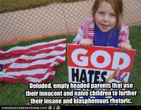 Deluded, empty headed parents that use their innocent and naive children to further their insane and blasphemous rhetoric.