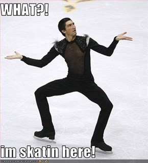 WHAT?!   im skatin here!