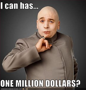 I can has...  ONE MILLION DOLLARS?